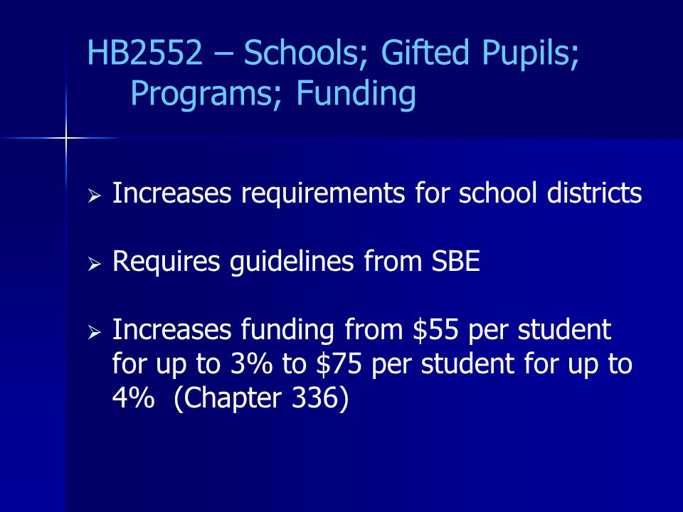 HB2552 – Schools; Gifted Pupils; Programs; Funding   Increases requirements for school districts   Requires guidelines from SBE   Increases funding from $55 per student for up to 3% to $75 per student for up to 4% (Chapter 336)