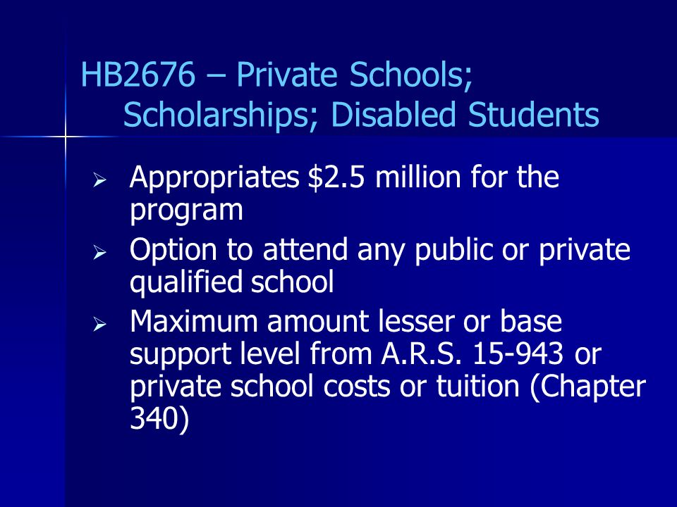 HB2676 – Private Schools; Scholarships; Disabled Students   Appropriates $2.5 million for the program   Option to attend any public or private qualified school   Maximum amount lesser or base support level from A.R.S.