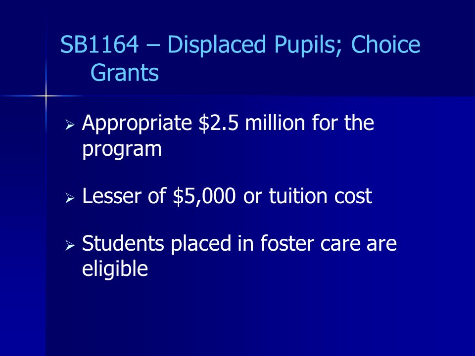SB1164 – Displaced Pupils; Choice Grants   Appropriate $2.5 million for the program   Lesser of $5,000 or tuition cost   Students placed in foster care are eligible