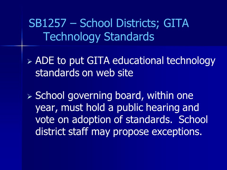 SB1257 – School Districts; GITA Technology Standards   ADE to put GITA educational technology standards on web site   School governing board, within one year, must hold a public hearing and vote on adoption of standards.