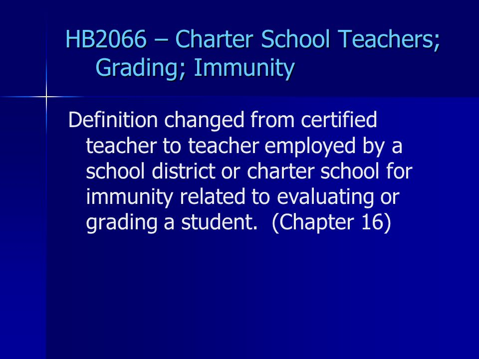 HB2066 – Charter School Teachers; Grading; Immunity Definition changed from certified teacher to teacher employed by a school district or charter school for immunity related to evaluating or grading a student.
