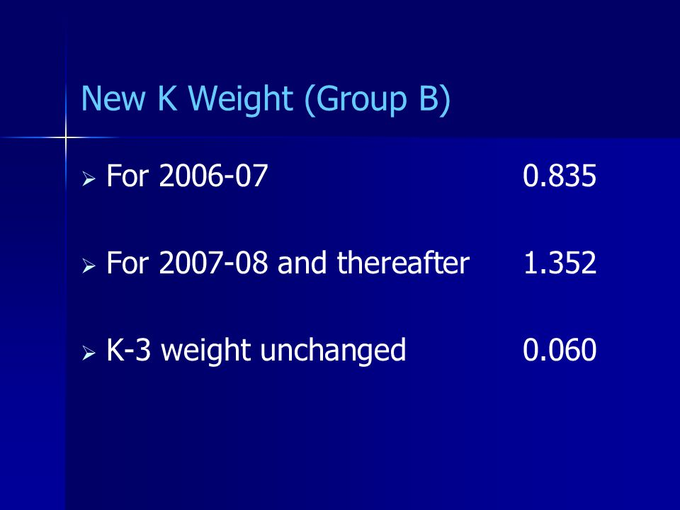 New K Weight (Group B)   For 2006-070.835   For 2007-08 and thereafter1.352   K-3 weight unchanged 0.060
