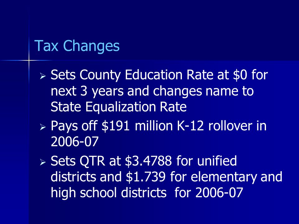 Tax Changes   Sets County Education Rate at $0 for next 3 years and changes name to State Equalization Rate   Pays off $191 million K-12 rollover in 2006-07   Sets QTR at $3.4788 for unified districts and $1.739 for elementary and high school districts for 2006-07