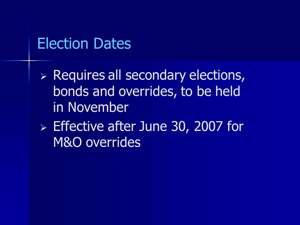 Election Dates   Requires all secondary elections, bonds and overrides, to be held in November   Effective after June 30, 2007 for M&O overrides