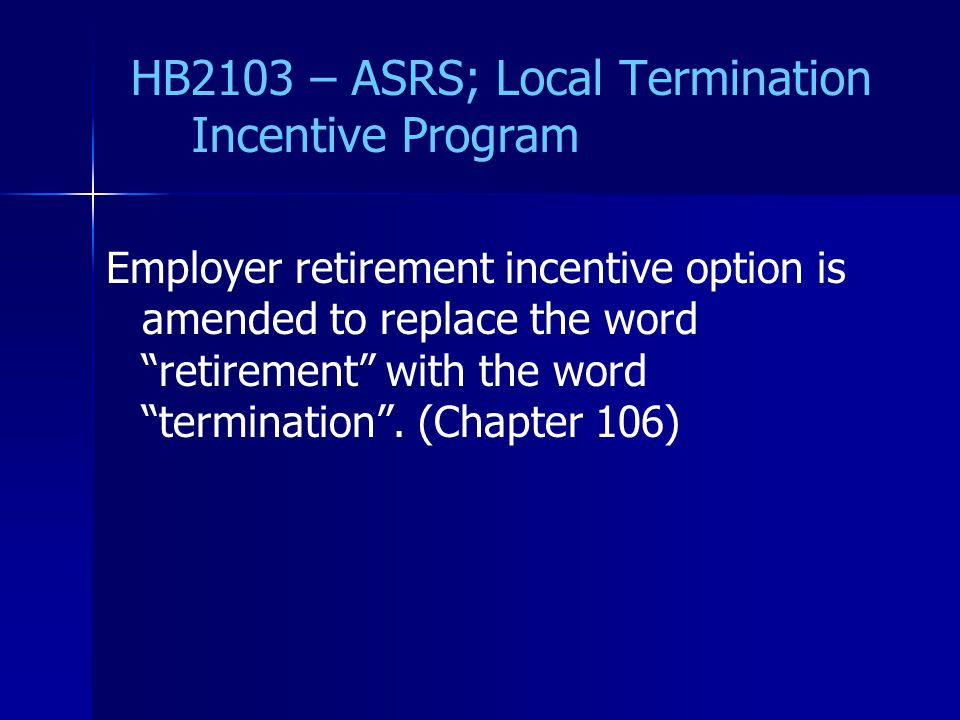 HB2103 – ASRS; Local Termination Incentive Program Employer retirement incentive option is amended to replace the word retirement with the word termination .