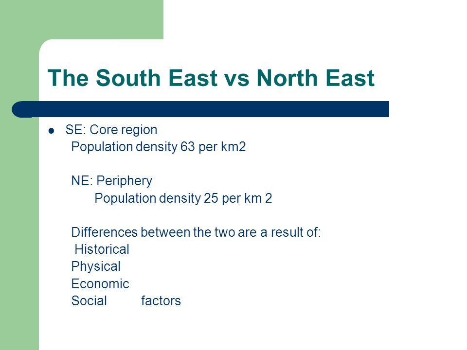 The South East vs North East SE: Core region Population density 63 per km2 NE: Periphery Population density 25 per km 2 Differences between the two are a result of: Historical Physical Economic Social factors