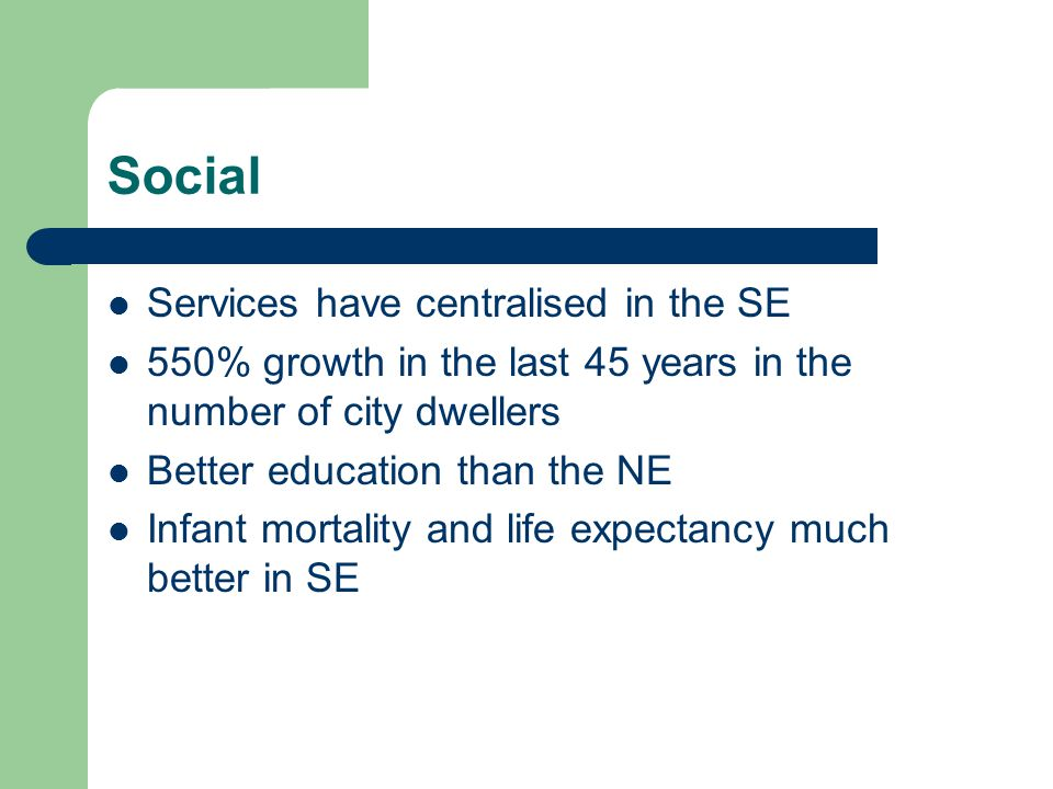 Social Services have centralised in the SE 550% growth in the last 45 years in the number of city dwellers Better education than the NE Infant mortality and life expectancy much better in SE