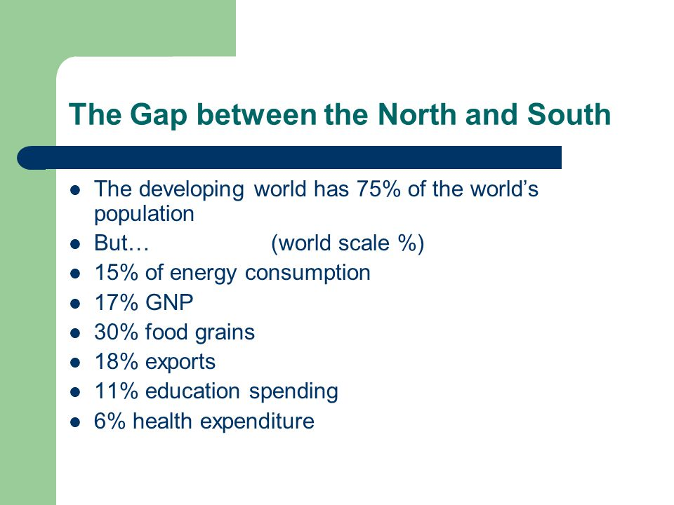 The Gap between the North and South The developing world has 75% of the world's population But…(world scale %) 15% of energy consumption 17% GNP 30% food grains 18% exports 11% education spending 6% health expenditure