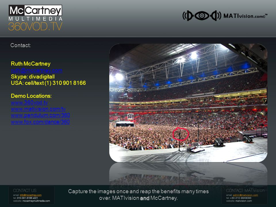 McCartney 360 VOD Introduction Contact: Ruth McCartney ruth@mccartney.com Skype: divadigitall USA: cell/text (1) 310 901 8166 Demo Locations: www.360vod.tv www.mativision.com/tv www.pendulum.com/360 www.fox.com/dance/360 and Capture the images once and reap the benefits many times over.