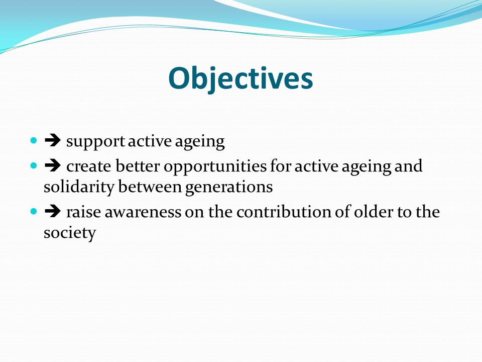 Objectives  support active ageing  create better opportunities for active ageing and solidarity between generations  raise awareness on the contribution of older to the society