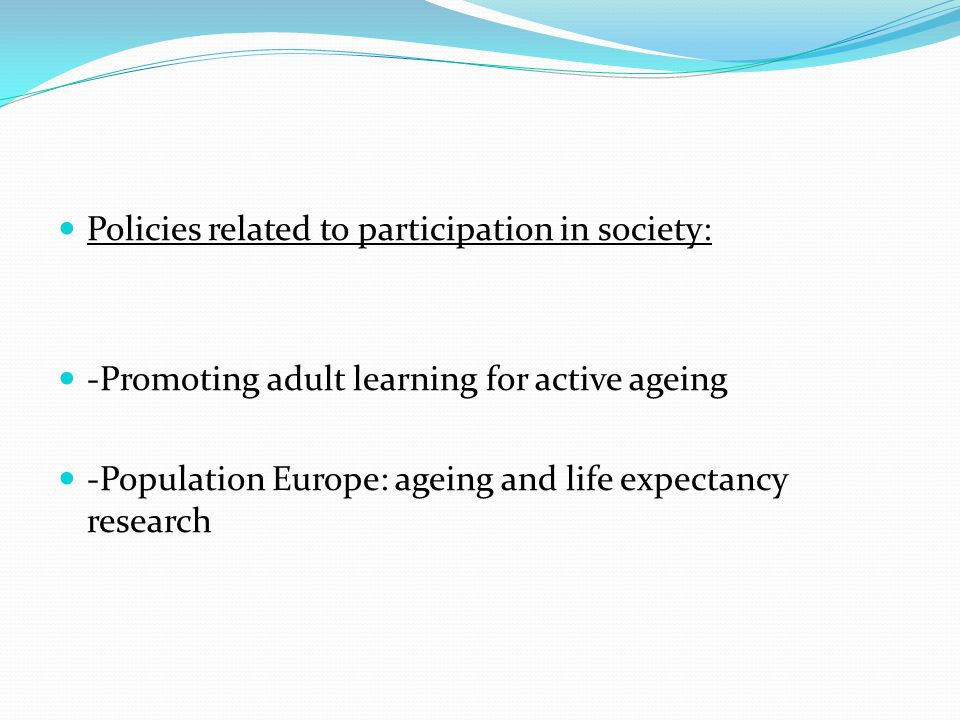 Policies related to participation in society: -Promoting adult learning for active ageing -Population Europe: ageing and life expectancy research