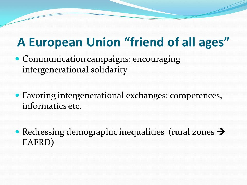 A European Union friend of all ages Communication campaigns: encouraging intergenerational solidarity Favoring intergenerational exchanges: competences, informatics etc.