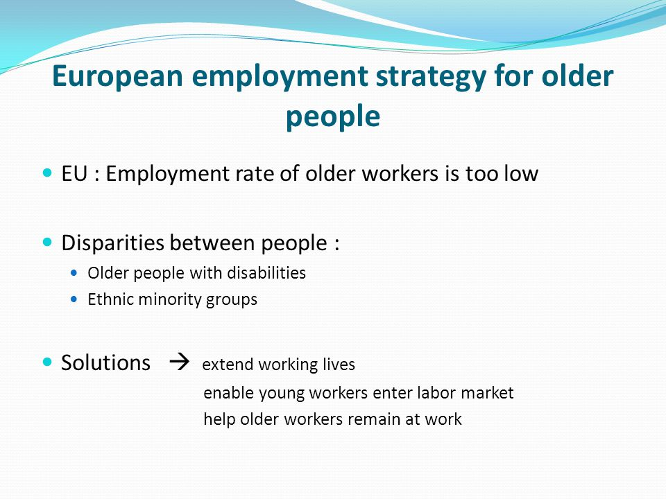 European employment strategy for older people EU : Employment rate of older workers is too low Disparities between people : Older people with disabilities Ethnic minority groups Solutions  extend working lives enable young workers enter labor market help older workers remain at work