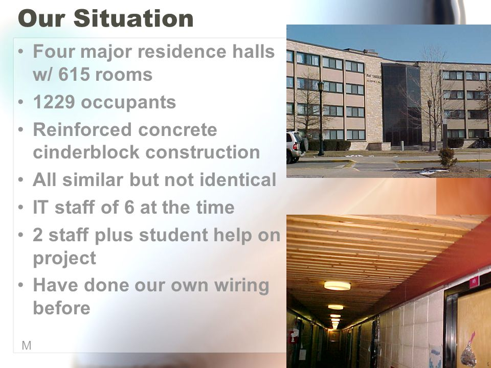Our Situation Four major residence halls w/ 615 rooms 1229 occupants Reinforced concrete cinderblock construction All similar but not identical IT staff of 6 at the time 2 staff plus student help on project Have done our own wiring before M