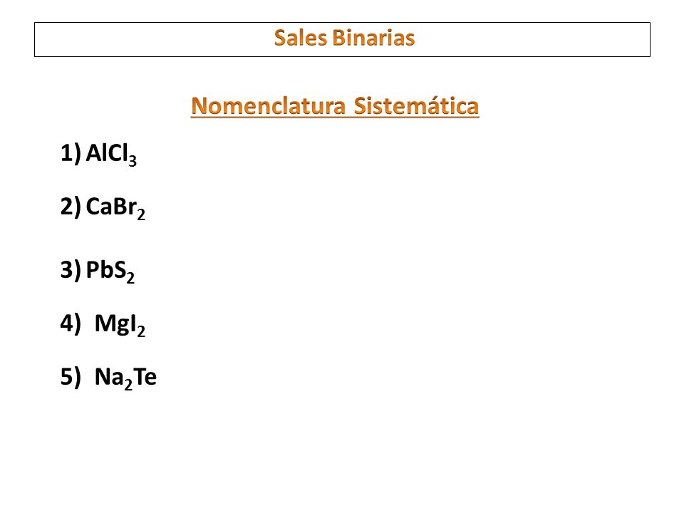 1)AlCl 3 2)CaBr 2 3)PbS 2 4)MgI 2 5)Na 2 Te