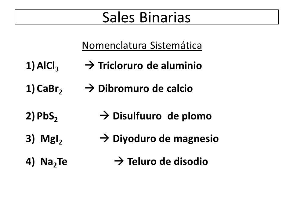 Sales Binarias 1)AlCl 3  Tricloruro de aluminio 1)CaBr 2  Dibromuro de calcio 2)PbS 2  Disulfuuro de plomo 3)MgI 2  Diyoduro de magnesio 4)Na 2 Te  Teluro de disodio Nomenclatura Sistemática