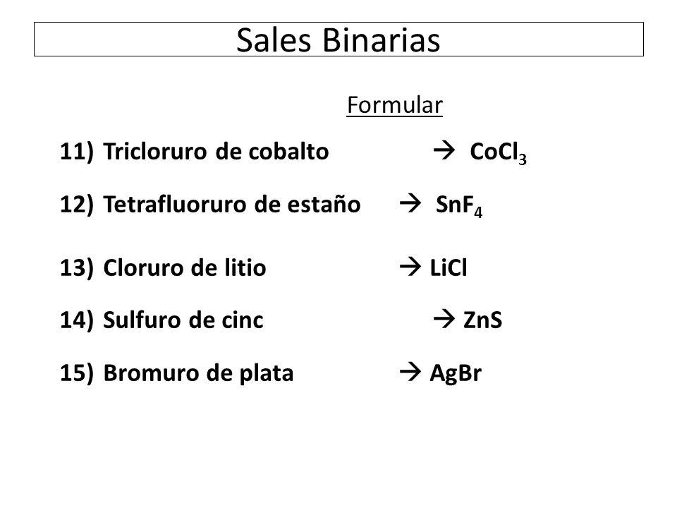Sales Binarias Formular 11) Tricloruro de cobalto  CoCl 3 12) Tetrafluoruro de estaño  SnF 4 13) Cloruro de litio  LiCl 14) Sulfuro de cinc  ZnS 15) Bromuro de plata  AgBr