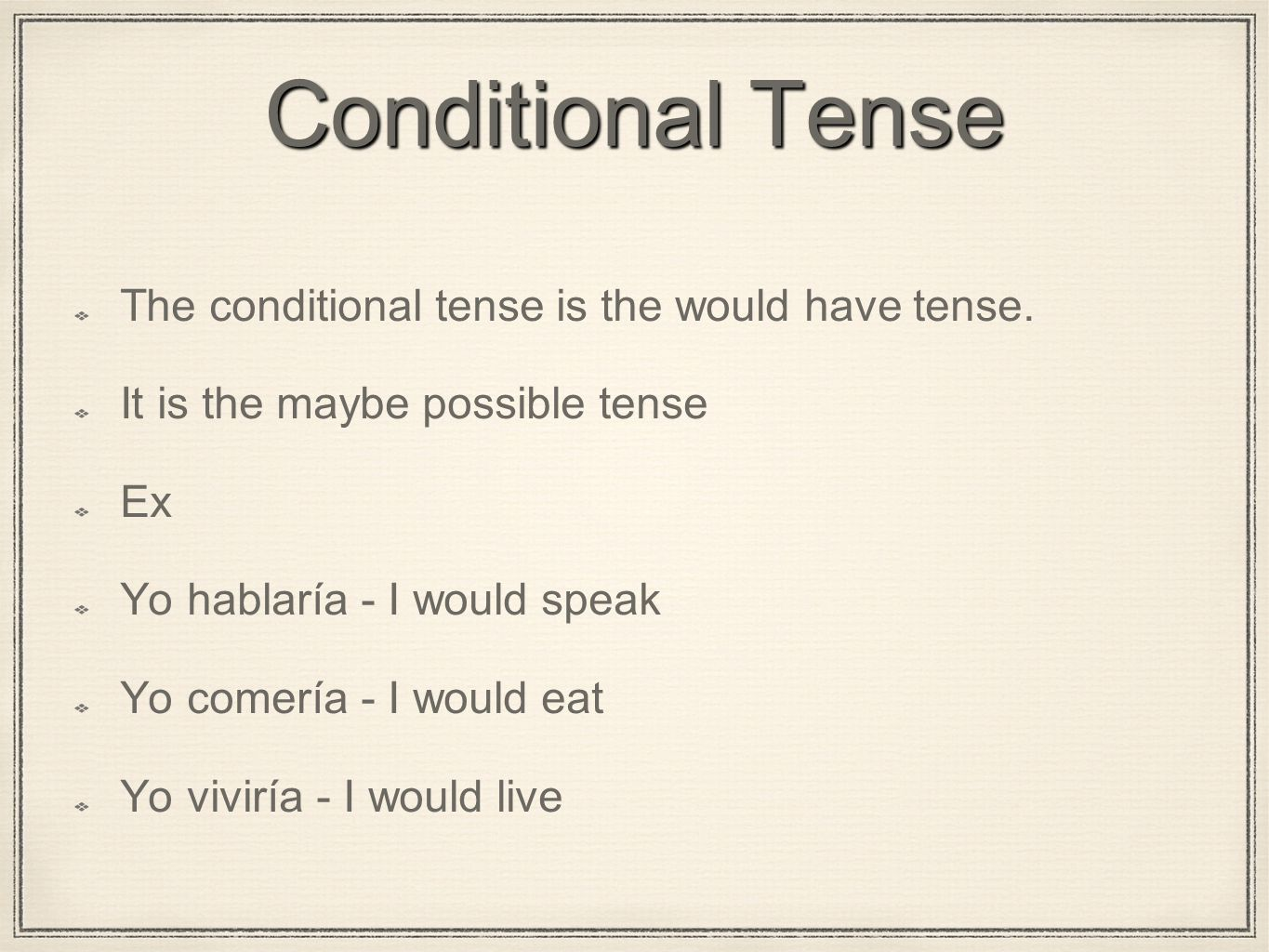 Conditional Tense The conditional tense is the would have tense. It is the maybe possible tense Ex Yo hablaría - I would speak Yo comería - I would ea