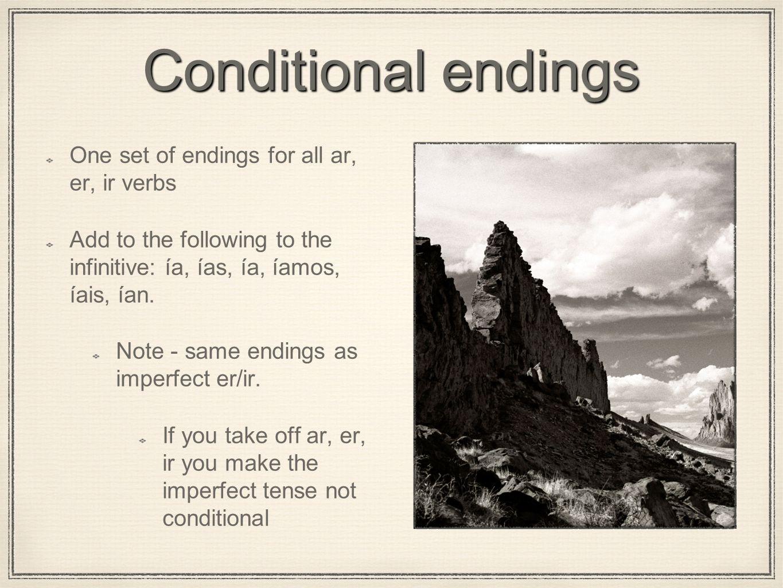 Conditional endings One set of endings for all ar, er, ir verbs Add to the following to the infinitive: ía, ías, ía, íamos, íais, ían.