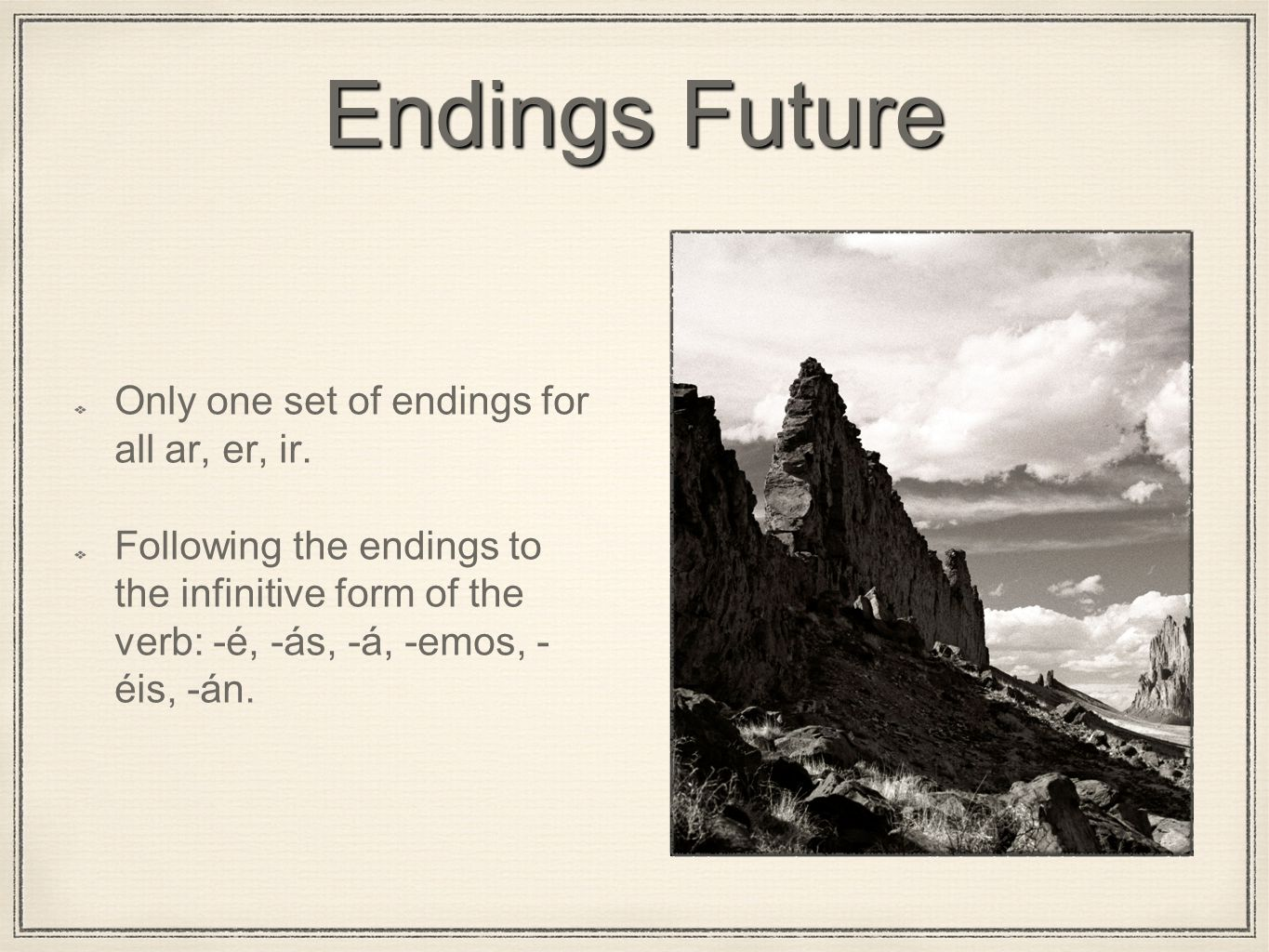 Endings Future Only one set of endings for all ar, er, ir. Following the endings to the infinitive form of the verb: -é, -ás, -á, -emos, - éis, -án.