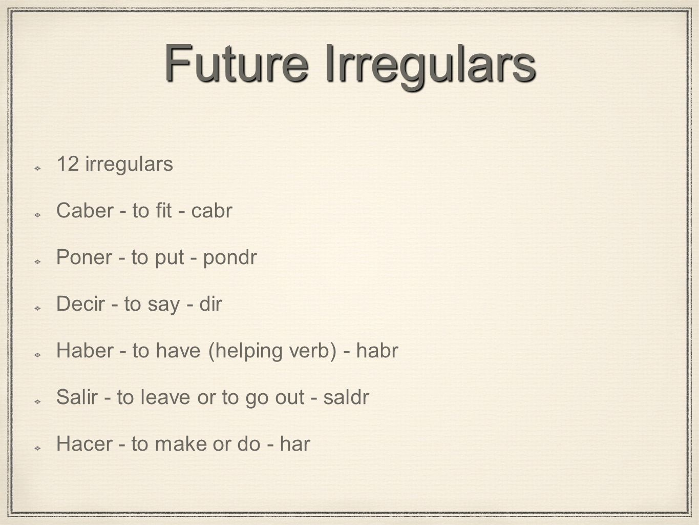 Future Irregulars 12 irregulars Caber - to fit - cabr Poner - to put - pondr Decir - to say - dir Haber - to have (helping verb) - habr Salir - to lea