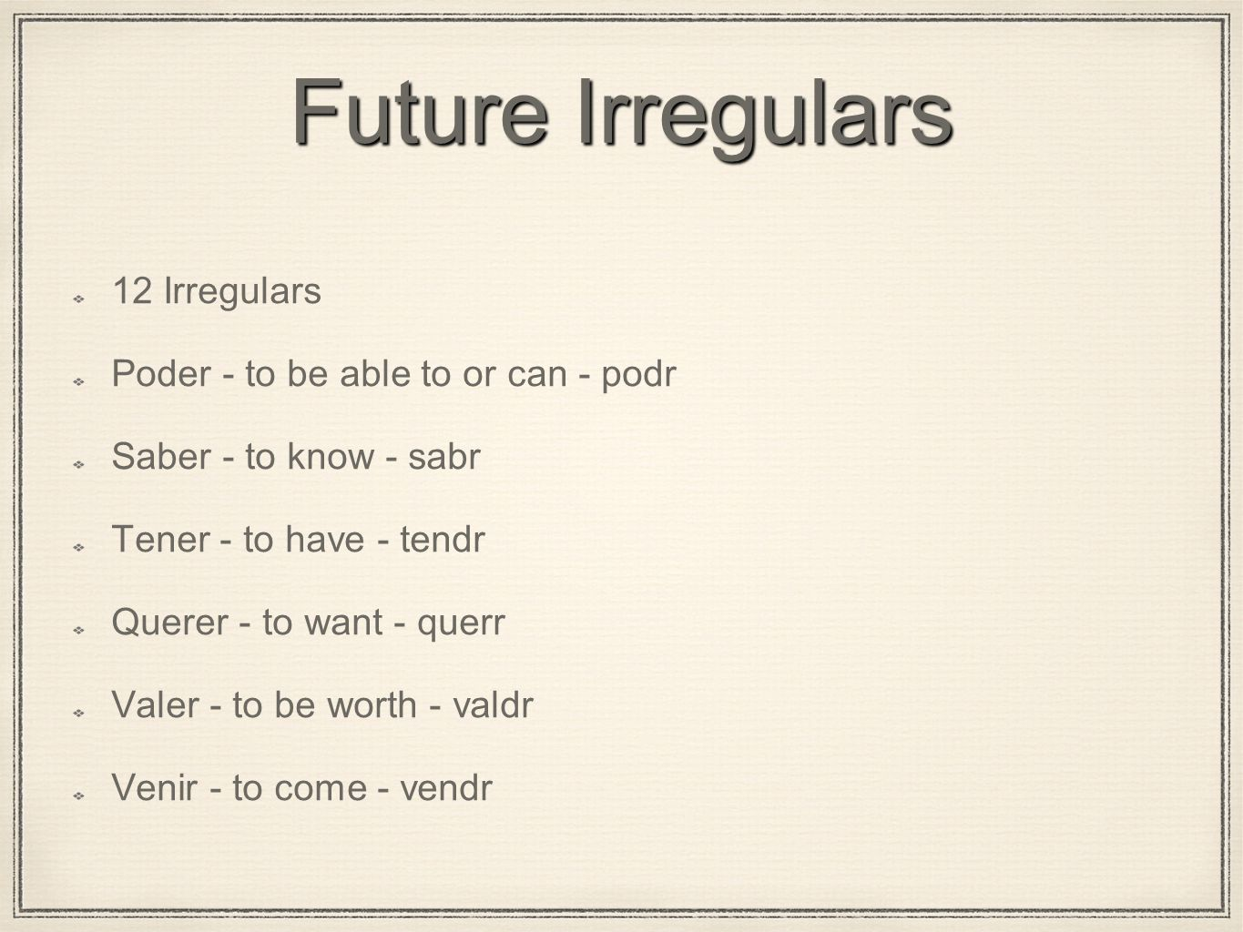 Future Irregulars 12 Irregulars Poder - to be able to or can - podr Saber - to know - sabr Tener - to have - tendr Querer - to want - querr Valer - to
