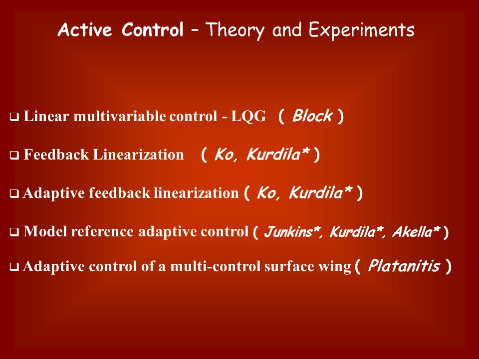 Active Control – Theory and Experiments  Linear multivariable control - LQG ( Block )  Feedback Linearization ( Ko, Kurdila* )  Adaptive feedback linearization ( Ko, Kurdila* )  Model reference adaptive control ( Junkins*, Kurdila*, Akella* )  Adaptive control of a multi-control surface wing ( Platanitis )