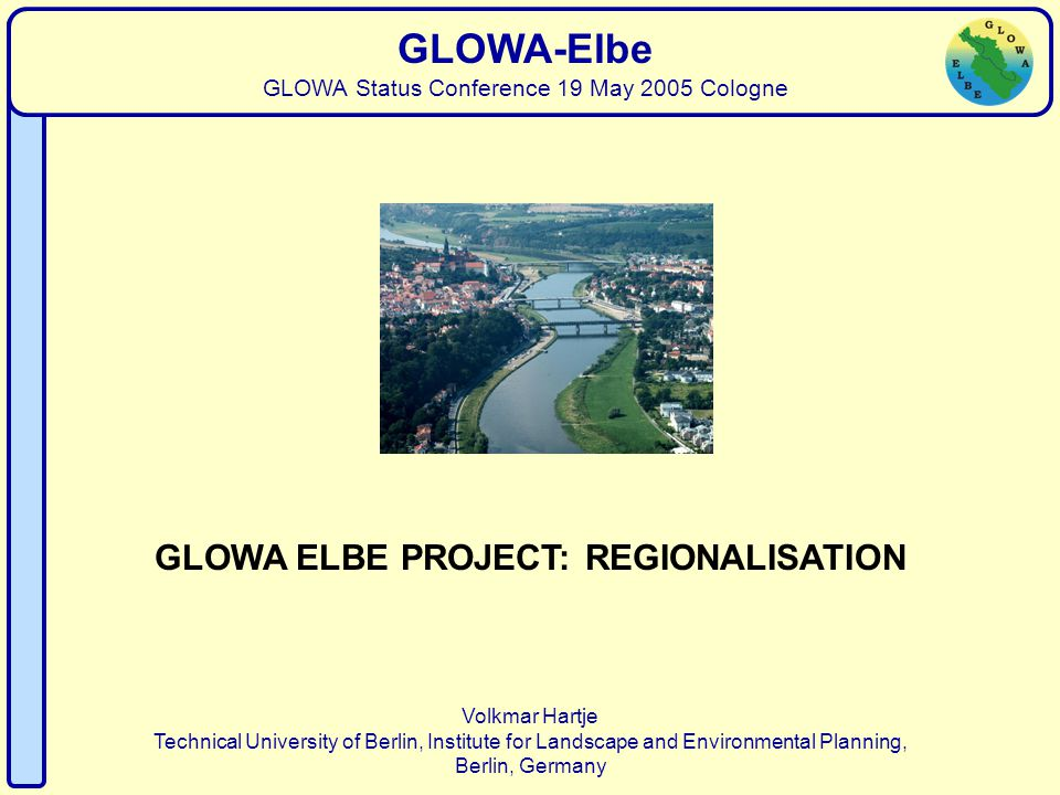Regionalisation Volkmar Hartje Technical University of Berlin, Institute for Landscape and Environmental Planning, Berlin, Germany GLOWA-Elbe GLOWA Status Conference 19 May 2005 Cologne GLOWA ELBE PROJECT: REGIONALISATION
