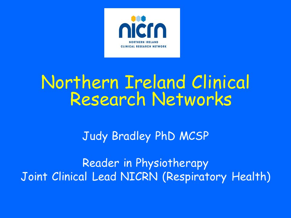 Northern Ireland Clinical Research Networks Judy Bradley PhD MCSP Reader in Physiotherapy Joint Clinical Lead NICRN (Respiratory Health)