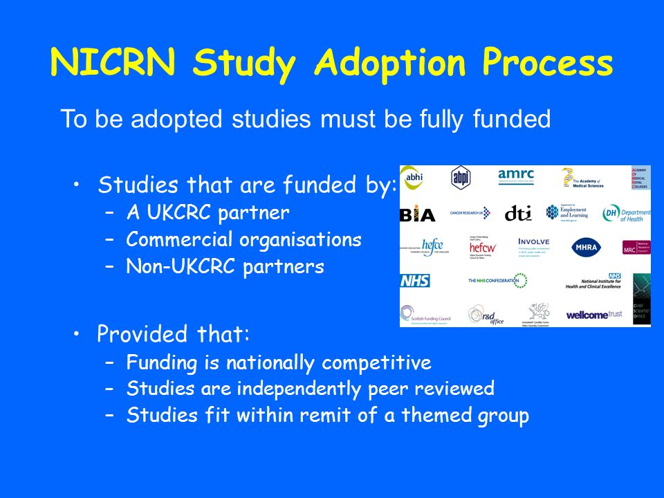 NICRN Study Adoption Process Studies that are funded by: –A UKCRC partner –Commercial organisations –Non-UKCRC partners Provided that: –Funding is nationally competitive –Studies are independently peer reviewed –Studies fit within remit of a themed group To be adopted studies must be fully funded