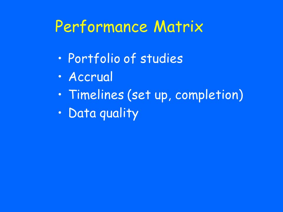 Performance Matrix Portfolio of studies Accrual Timelines (set up, completion) Data quality