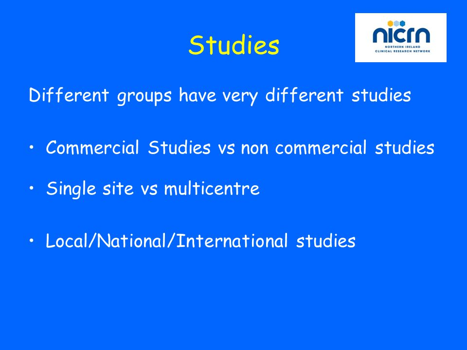 Studies Different groups have very different studies Commercial Studies vs non commercial studies Single site vs multicentre Local/National/International studies