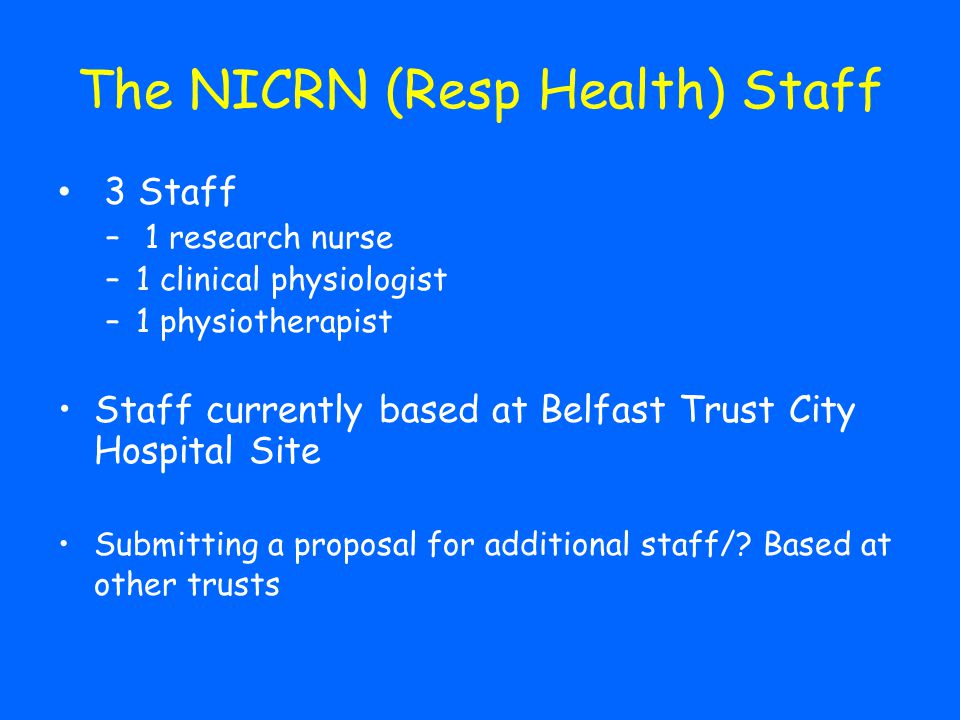 The NICRN (Resp Health) Staff 3 Staff – 1 research nurse –1 clinical physiologist –1 physiotherapist Staff currently based at Belfast Trust City Hospital Site Submitting a proposal for additional staff/.