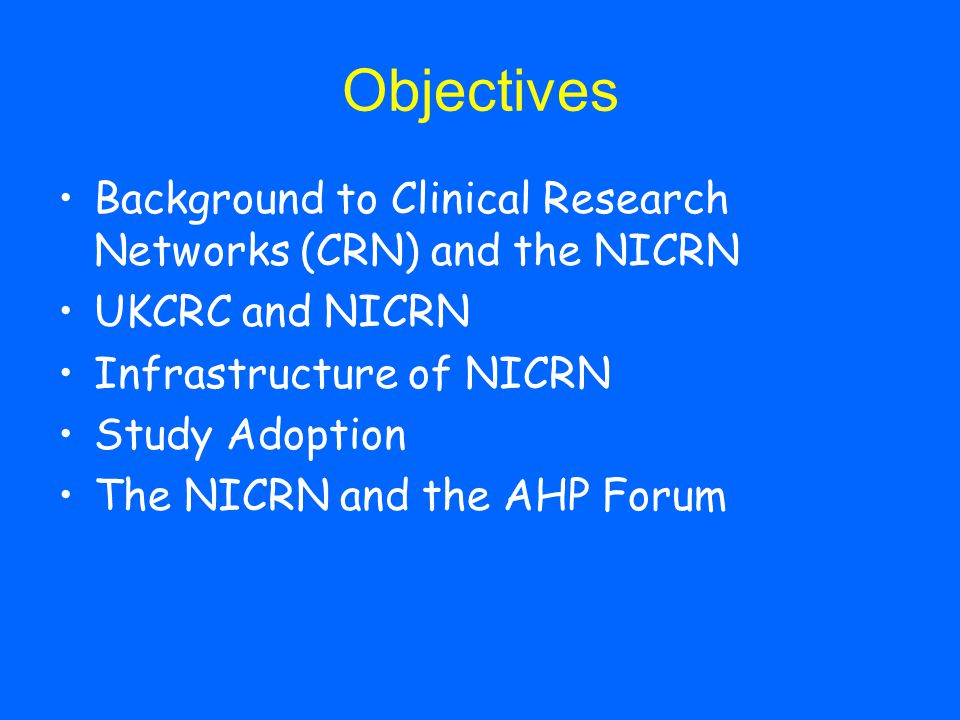 Objectives Background to Clinical Research Networks (CRN) and the NICRN UKCRC and NICRN Infrastructure of NICRN Study Adoption The NICRN and the AHP Forum