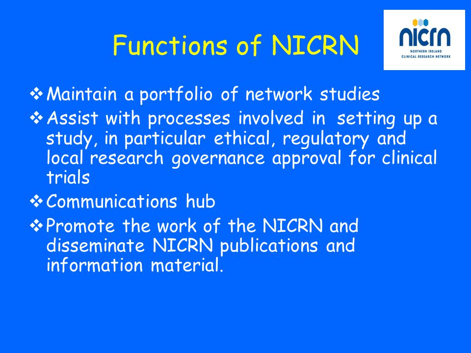 Functions of NICRN  Maintain a portfolio of network studies  Assist with processes involved in setting up a study, in particular ethical, regulatory and local research governance approval for clinical trials  Communications hub  Promote the work of the NICRN and disseminate NICRN publications and information material.