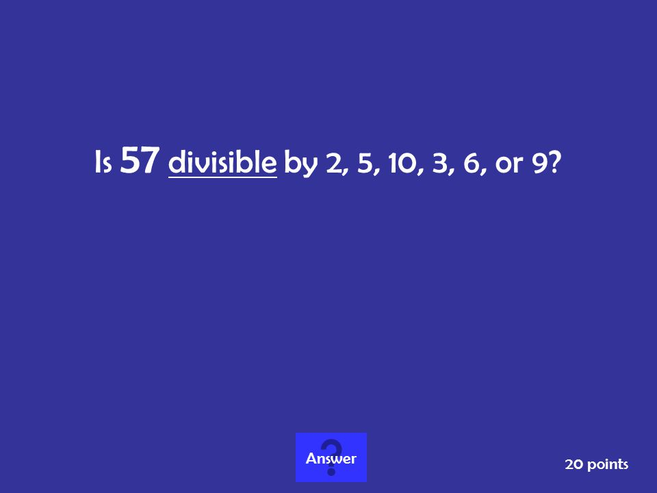 Is 57 divisible by 2, 5, 10, 3, 6, or 9? 20 points Answer
