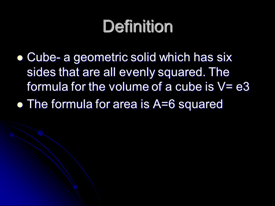 Definition Cube- a geometric solid which has six sides that are all evenly squared. The formula for the volume of a cube is V= e3 Cube- a geometric so