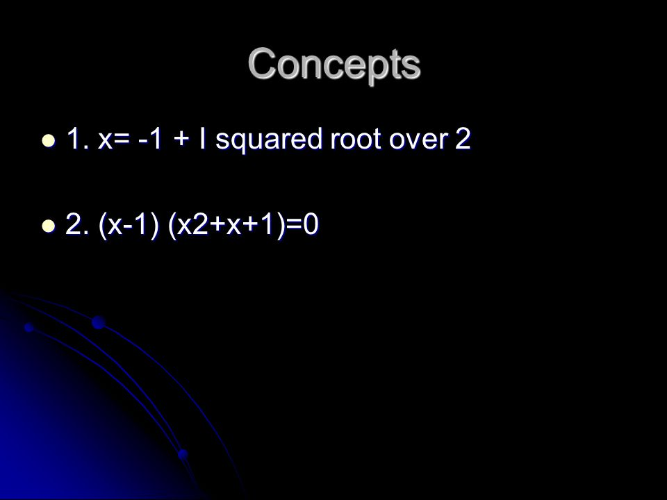 Concepts 1. x= -1 + I squared root over 2 2. (x-1) (x2+x+1)=0
