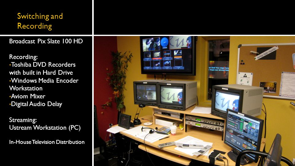 Switching and Recording Broadcast Pix Slate 100 HD Recording: Toshiba DVD Recorders with built in Hard Drive Windows Media Encoder Workstation Aviom Mixer Digital Audio Delay Streaming: Ustream Workstation (PC) In-House Television Distribution