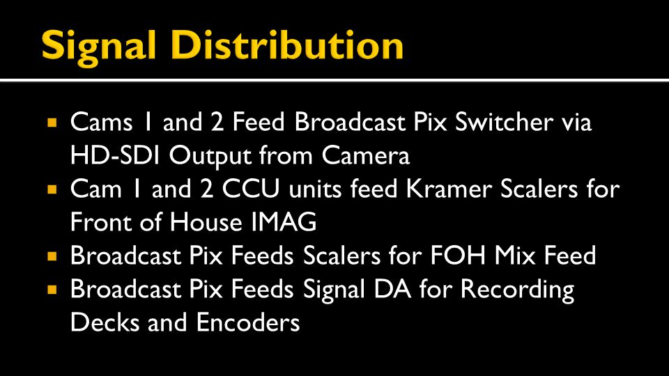  Cams 1 and 2 Feed Broadcast Pix Switcher via HD-SDI Output from Camera  Cam 1 and 2 CCU units feed Kramer Scalers for Front of House IMAG  Broadcast Pix Feeds Scalers for FOH Mix Feed  Broadcast Pix Feeds Signal DA for Recording Decks and Encoders