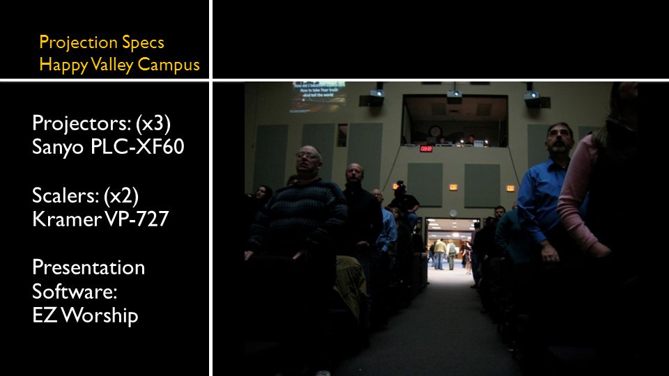 Projection Specs Happy Valley Campus Projectors: (x3) Sanyo PLC-XF60 Scalers: (x2) Kramer VP-727 Presentation Software: EZ Worship