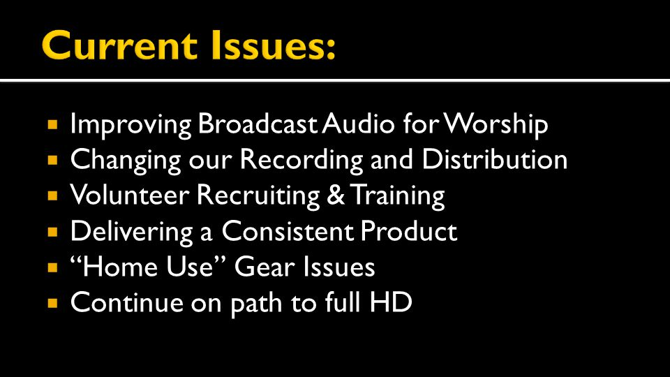  Improving Broadcast Audio for Worship  Changing our Recording and Distribution  Volunteer Recruiting & Training  Delivering a Consistent Product  Home Use Gear Issues  Continue on path to full HD
