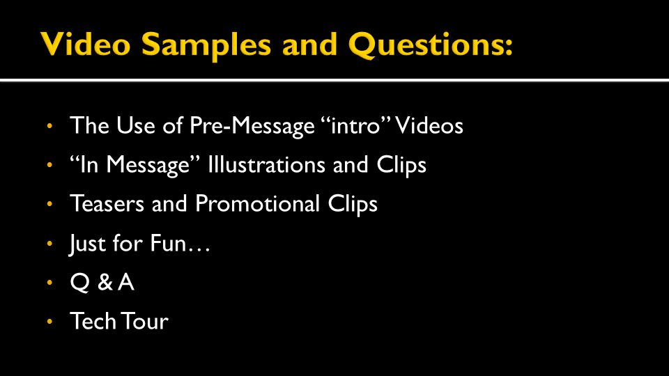 The Use of Pre-Message intro Videos In Message Illustrations and Clips Teasers and Promotional Clips Just for Fun… Q & A Tech Tour