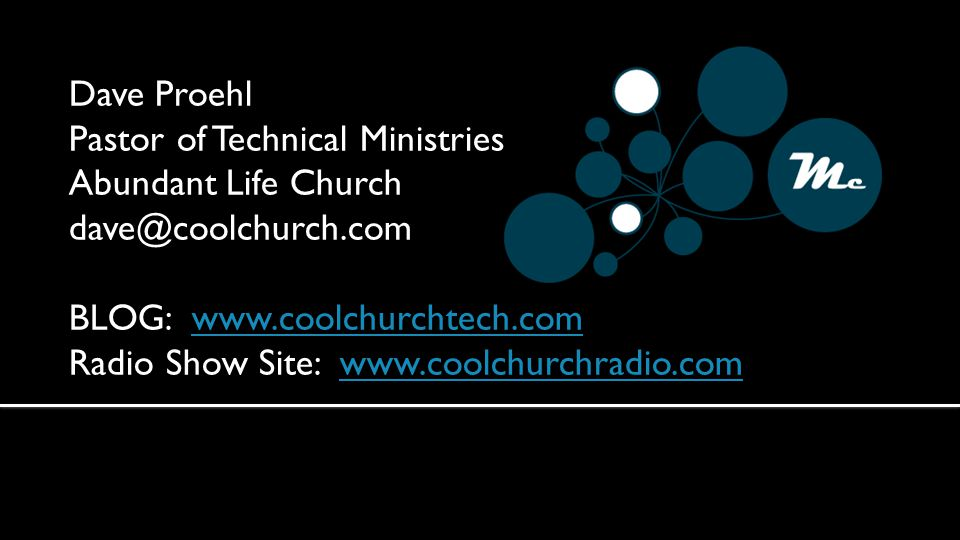 Dave Proehl Pastor of Technical Ministries Abundant Life Church dave@coolchurch.com BLOG: www.coolchurchtech.comwww.coolchurchtech.com Radio Show Site