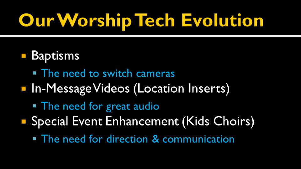  Baptisms  The need to switch cameras  In-Message Videos (Location Inserts)  The need for great audio  Special Event Enhancement (Kids Choirs)  The need for direction & communication