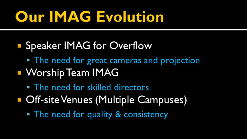  Speaker IMAG for Overflow  The need for great cameras and projection  Worship Team IMAG  The need for skilled directors  Off-site Venues (Multip