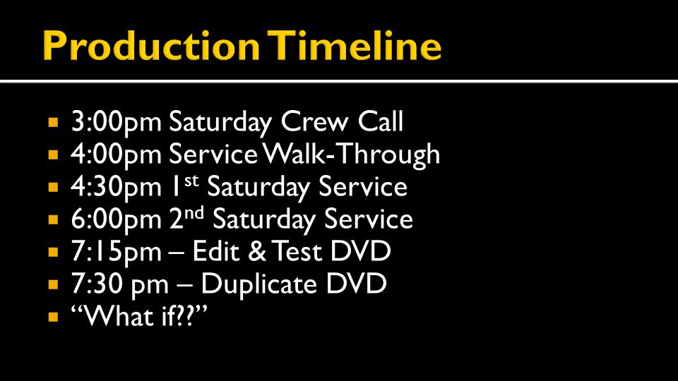  3:00pm Saturday Crew Call  4:00pm Service Walk-Through  4:30pm 1 st Saturday Service  6:00pm 2 nd Saturday Service  7:15pm – Edit & Test DVD  7:30 pm – Duplicate DVD  What if
