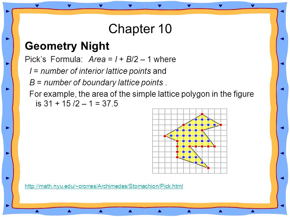 Chapter 10 Geometry Night Pick s Formula provides an elegant formula for finding the area of a simple lattice polygon.
