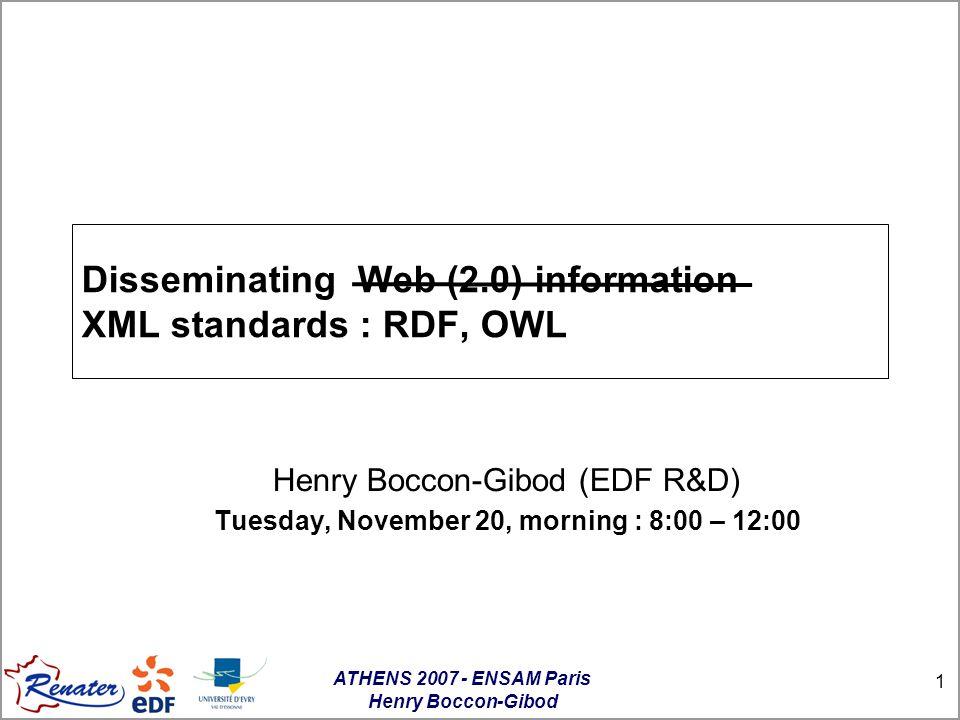 ATHENS 2007 - ENSAM Paris Henry Boccon-Gibod 32 RDF : graphs expression Les resources may be linked and embedded: <rdf:RDF xmlns:rdf= http://www.w3.org/1999/02/22-rdf-syntax-ns# xmlns:dc= http://purl.org/dc/elements/1.1/ > xmlns:s= http://description.org/schema/ > Eric Van der Vlist VDV@XMLfr.org XML Schema XMLfr.org creator name mail VDV@XMLfr.org Eric Van der Vlist