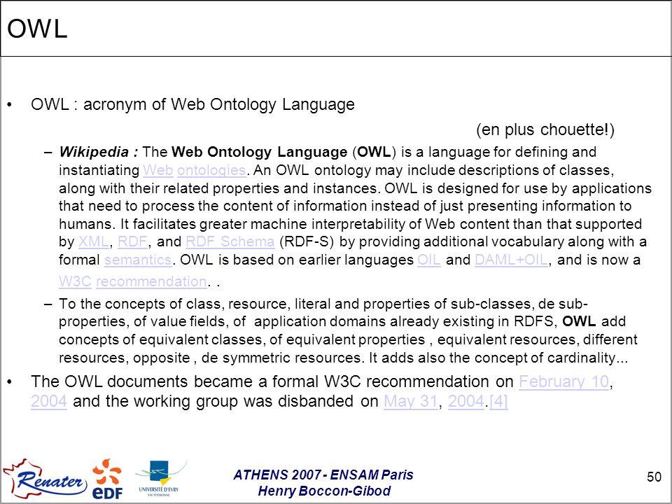 ATHENS 2007 - ENSAM Paris Henry Boccon-Gibod 50 OWL OWL : acronym of Web Ontology Language (en plus chouette!) –Wikipedia : The Web Ontology Language (OWL) is a language for defining and instantiating Web ontologies.